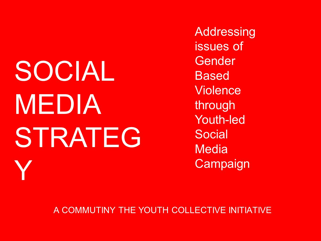 A COMMUTINY THE YOUTH COLLECTIVE INITIATIVE SOCIAL MEDIA STRATEG Y Addressing issues of Gender Based Violence through Youth-led Social Media Campaign