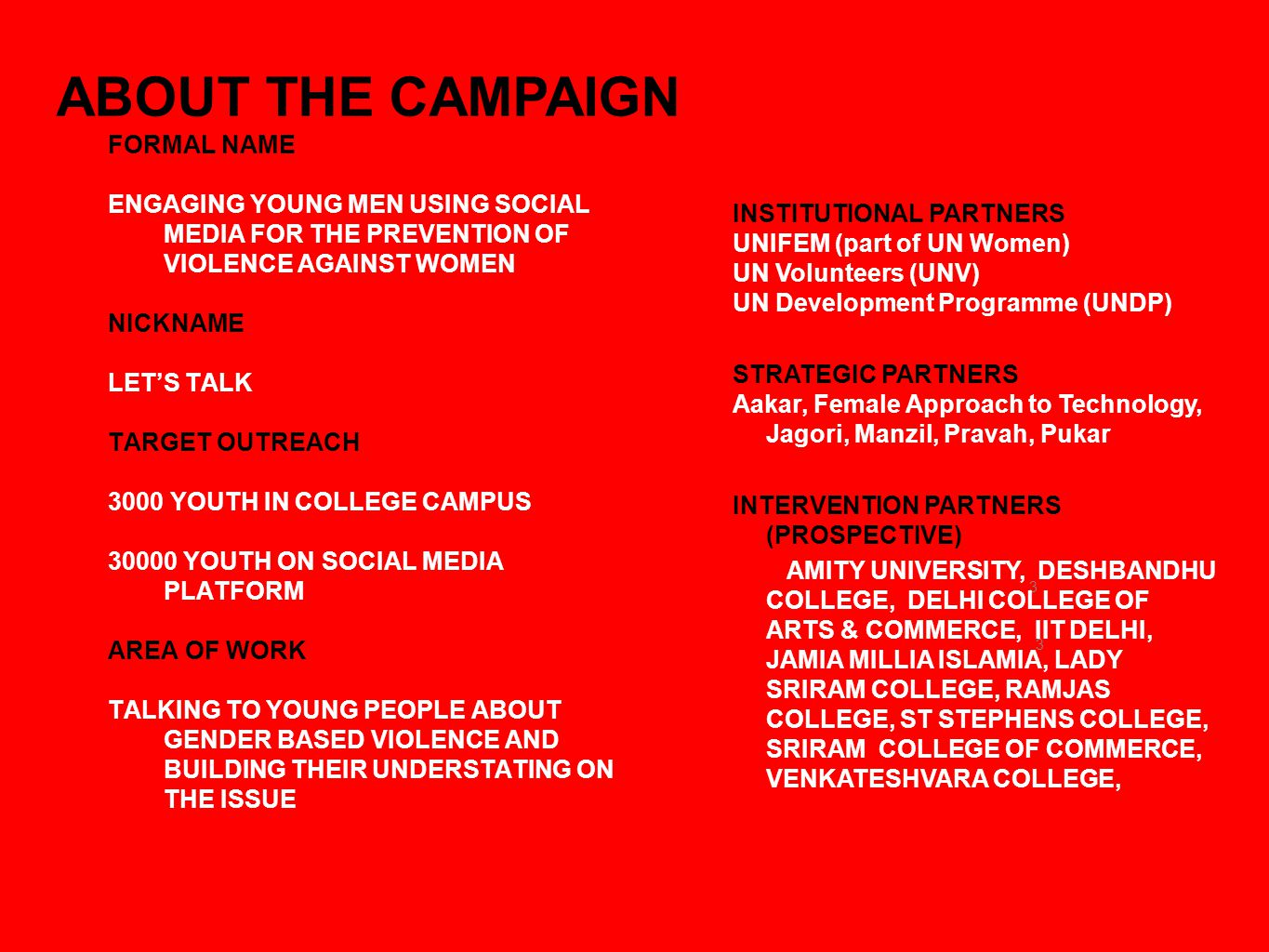 3 ABOUT THE CAMPAIGN FORMAL NAME ENGAGING YOUNG MEN USING SOCIAL MEDIA FOR THE PREVENTION OF VIOLENCE AGAINST WOMEN NICKNAME LETS TALK TARGET OUTREACH 3000 YOUTH IN COLLEGE CAMPUS 30000 YOUTH ON SOCIAL MEDIA PLATFORM AREA OF WORK TALKING TO YOUNG PEOPLE ABOUT GENDER BASED VIOLENCE AND BUILDING THEIR UNDERSTATING ON THE ISSUE INSTITUTIONAL PARTNERS UNIFEM (part of UN Women) UN Volunteers (UNV) UN Development Programme (UNDP) STRATEGIC PARTNERS Aakar, Female Approach to Technology, Jagori, Manzil, Pravah, Pukar INTERVENTION PARTNERS (PROSPECTIVE) AMITY UNIVERSITY, DESHBANDHU COLLEGE, DELHI COLLEGE OF ARTS & COMMERCE, IIT DELHI, JAMIA MILLIA ISLAMIA, LADY SRIRAM COLLEGE, RAMJAS COLLEGE, ST STEPHENS COLLEGE, SRIRAM COLLEGE OF COMMERCE, VENKATESHVARA COLLEGE, 3