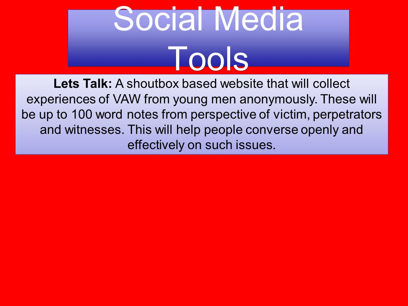 Social Media Tools Lets Talk: A shoutbox based website that will collect experiences of VAW from young men anonymously.