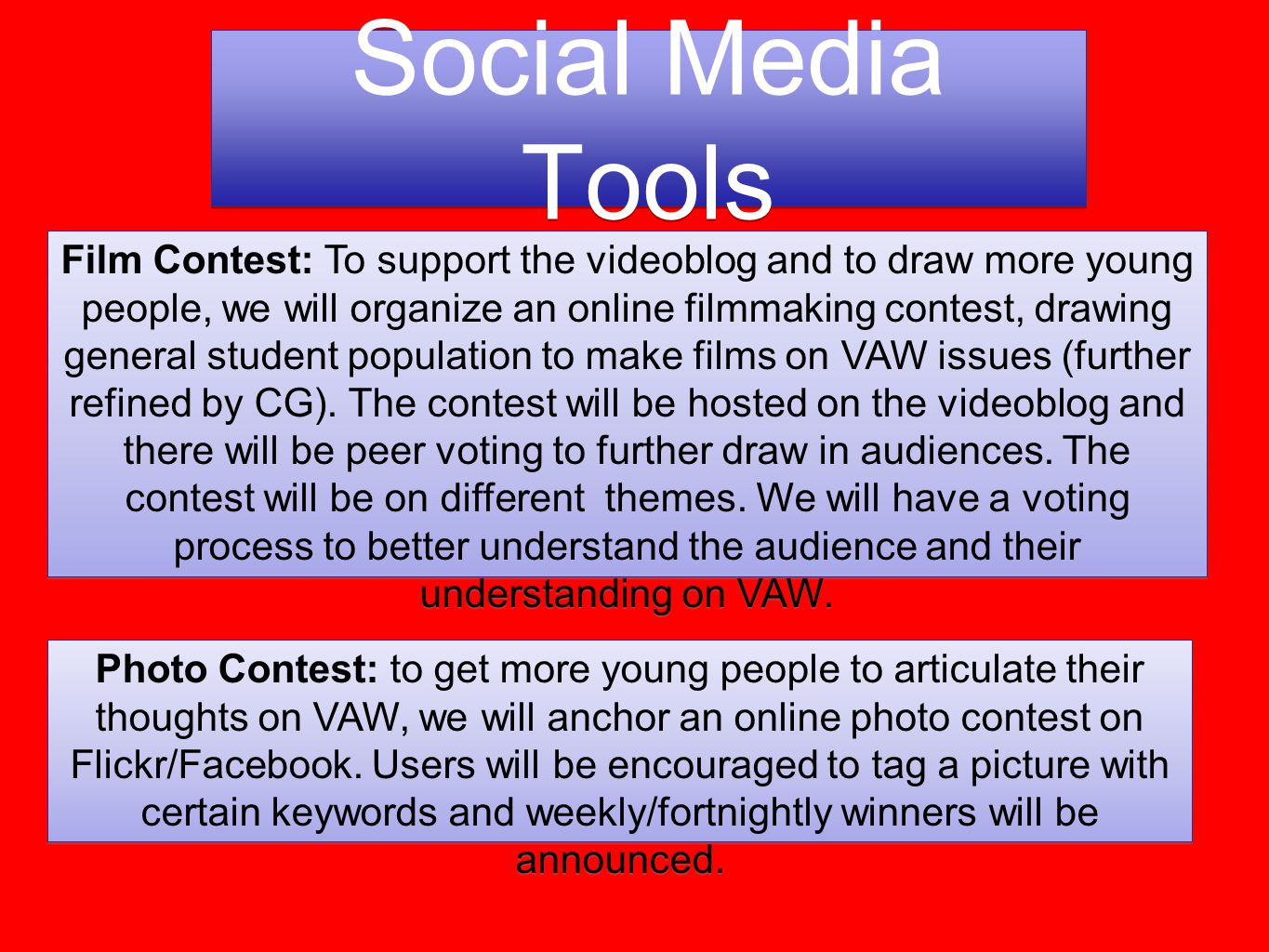 Social Media Tools Film Contest: To support the videoblog and to draw more young people, we will organize an online filmmaking contest, drawing general student population to make films on VAW issues (further refined by CG).