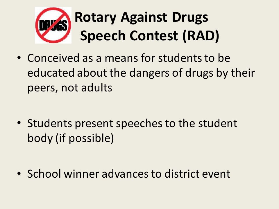 Rotary Against Drugs Speech Contest (RAD) Conceived as a means for students to be educated about the dangers of drugs by their peers, not adults Students present speeches to the student body (if possible) School winner advances to district event