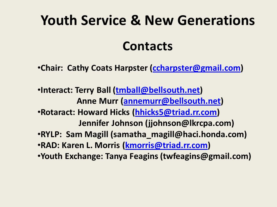 Youth Service & New Generations Contacts Chair: Cathy Coats Harpster (ccharpster@gmail.com)ccharpster@gmail.com Interact: Terry Ball (tmball@bellsouth.net)tmball@bellsouth.net Anne Murr (annemurr@bellsouth.net)annemurr@bellsouth.net Rotaract: Howard Hicks (hhicks5@triad.rr.com)hhicks5@triad.rr.com Jennifer Johnson (jjohnson@lkrcpa.com) RYLP: Sam Magill (samatha_magill@haci.honda.com) RAD: Karen L.