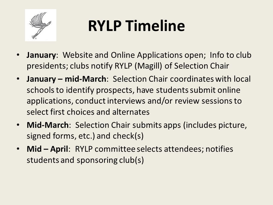 RYLP Timeline January: Website and Online Applications open; Info to club presidents; clubs notify RYLP (Magill) of Selection Chair January – mid-March: Selection Chair coordinates with local schools to identify prospects, have students submit online applications, conduct interviews and/or review sessions to select first choices and alternates Mid-March: Selection Chair submits apps (includes picture, signed forms, etc.) and check(s) Mid – April: RYLP committee selects attendees; notifies students and sponsoring club(s)