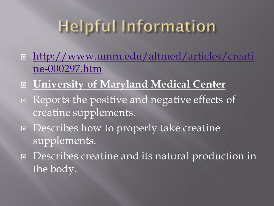 http://www.umm.edu/altmed/articles/creati ne-000297.htm http://www.umm.edu/altmed/articles/creati ne-000297.htm University of Maryland Medical Center Reports the positive and negative effects of creatine supplements.