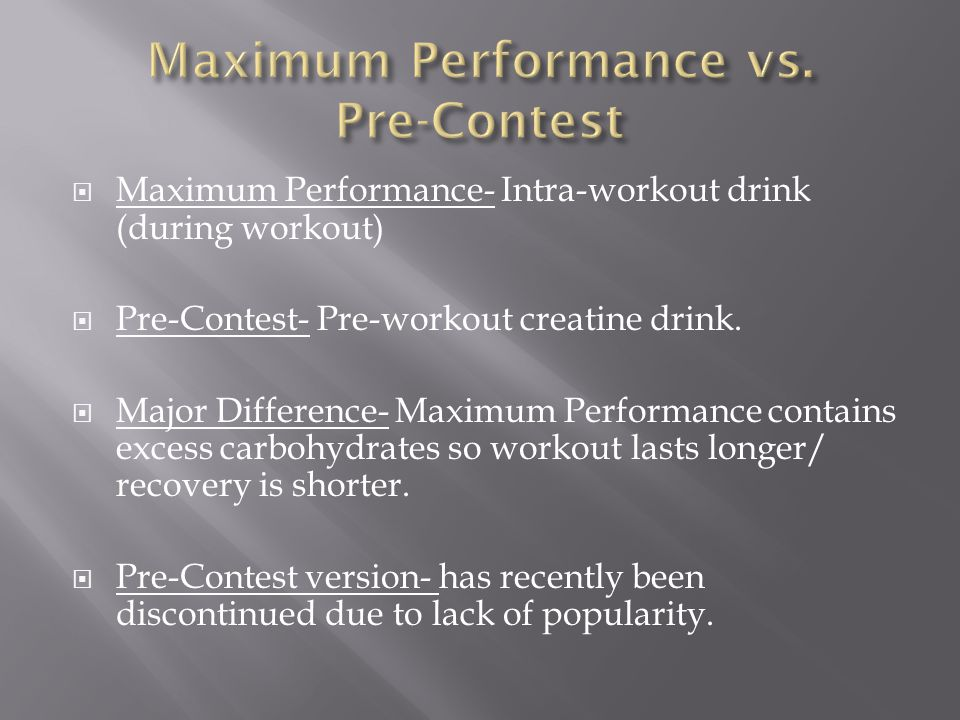 Maximum Performance- Intra-workout drink (during workout) Pre-Contest- Pre-workout creatine drink.