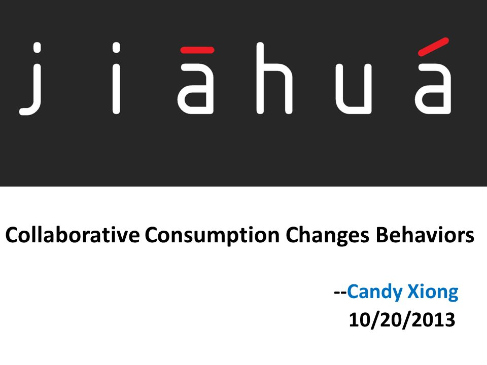 Collaborative Consumption Changes Behaviors --Candy Xiong 10/20/2013