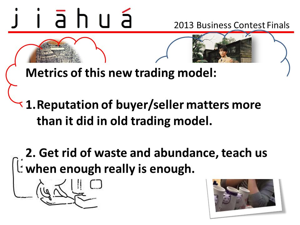 Metrics of this new trading model: 1.Reputation of buyer/seller matters more than it did in old trading model. 2. Get rid of waste and abundance, teac