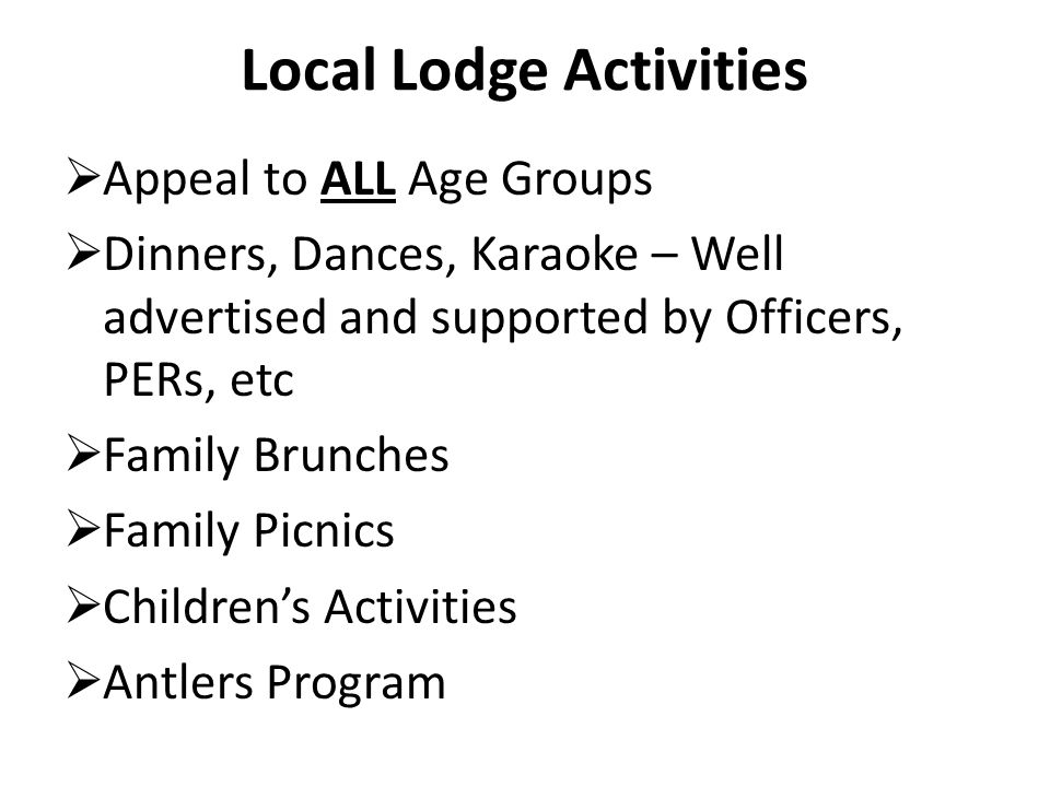 Local Lodge Activities Appeal to ALL Age Groups Dinners, Dances, Karaoke – Well advertised and supported by Officers, PERs, etc Family Brunches Family Picnics Childrens Activities Antlers Program