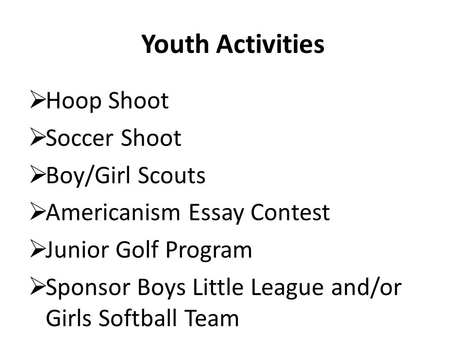 Youth Activities Hoop Shoot Soccer Shoot Boy/Girl Scouts Americanism Essay Contest Junior Golf Program Sponsor Boys Little League and/or Girls Softball Team