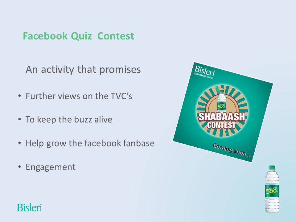Facebook Quiz Contest An activity that promises Further views on the TVCs To keep the buzz alive Help grow the facebook fanbase Engagement
