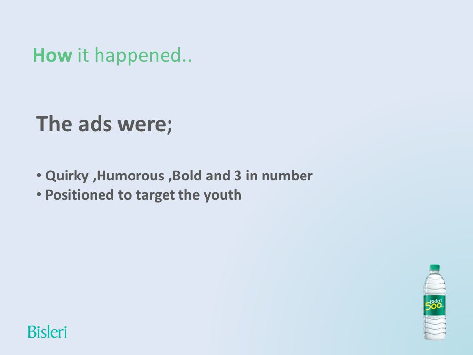 How it happened.. The ads were; Quirky,Humorous,Bold and 3 in number Positioned to target the youth