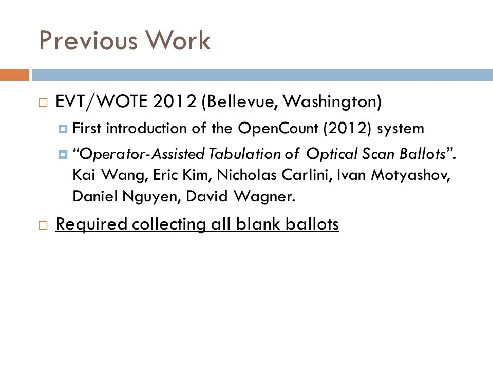 Previous Work EVT/WOTE 2012 (Bellevue, Washington) First introduction of the OpenCount (2012) system Operator-Assisted Tabulation of Optical Scan Ballots.