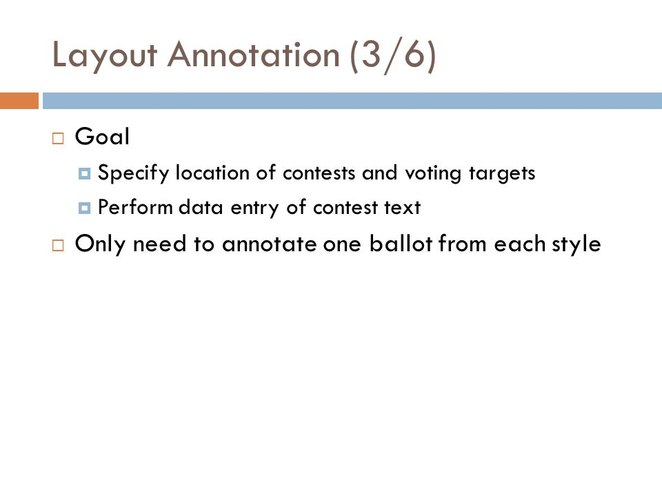 Layout Annotation (3/6) Goal Specify location of contests and voting targets Perform data entry of contest text Only need to annotate one ballot from each style