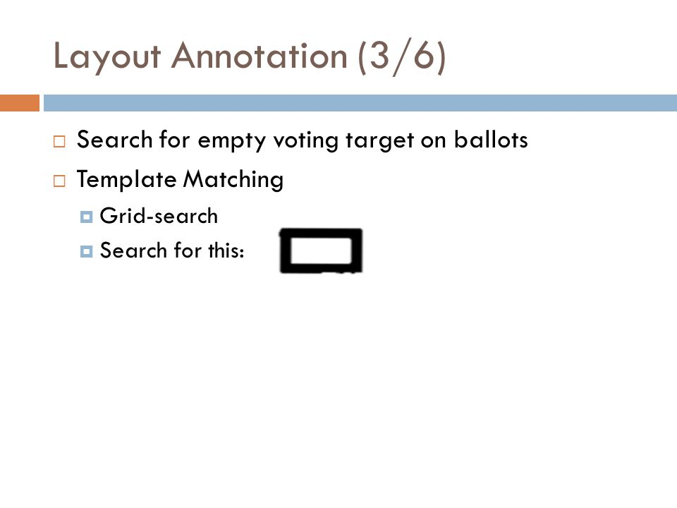 Layout Annotation (3/6) Search for empty voting target on ballots Template Matching Grid-search Search for this: