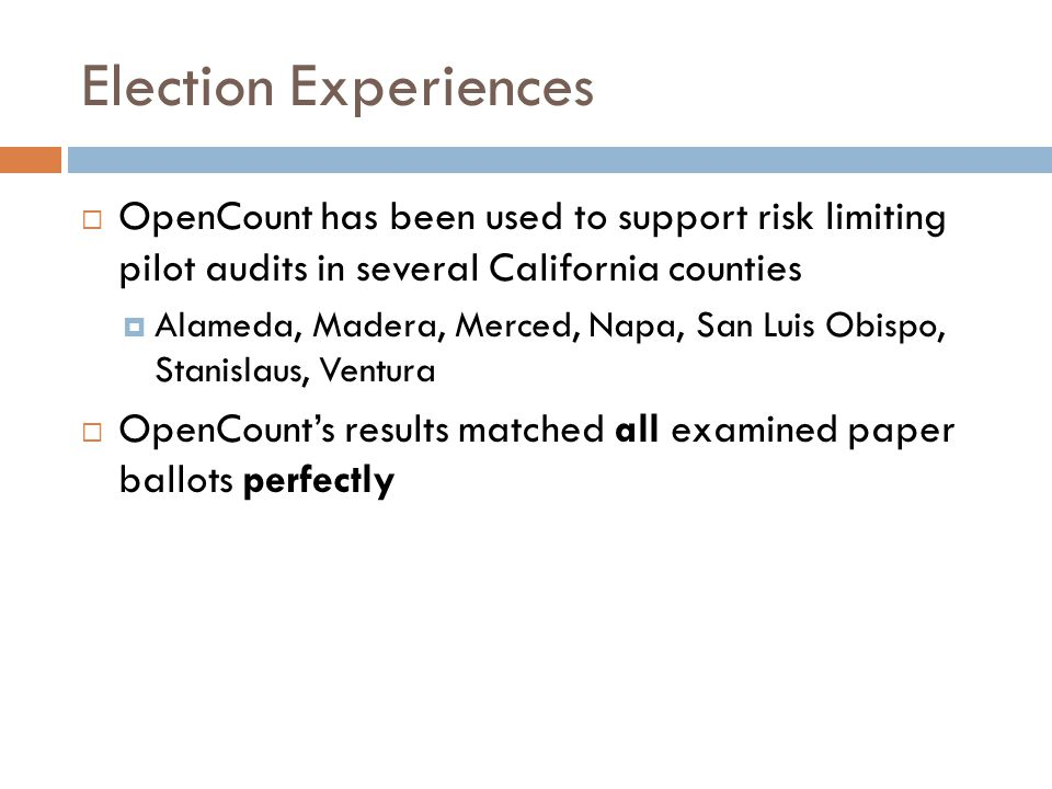 Election Experiences OpenCount has been used to support risk limiting pilot audits in several California counties Alameda, Madera, Merced, Napa, San Luis Obispo, Stanislaus, Ventura OpenCounts results matched all examined paper ballots perfectly