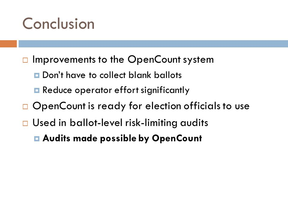 Conclusion Improvements to the OpenCount system Dont have to collect blank ballots Reduce operator effort significantly OpenCount is ready for election officials to use Used in ballot-level risk-limiting audits Audits made possible by OpenCount