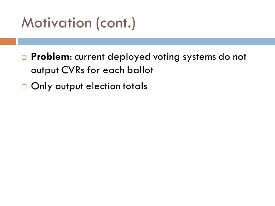 Motivation (cont.) Problem: current deployed voting systems do not output CVRs for each ballot Only output election totals