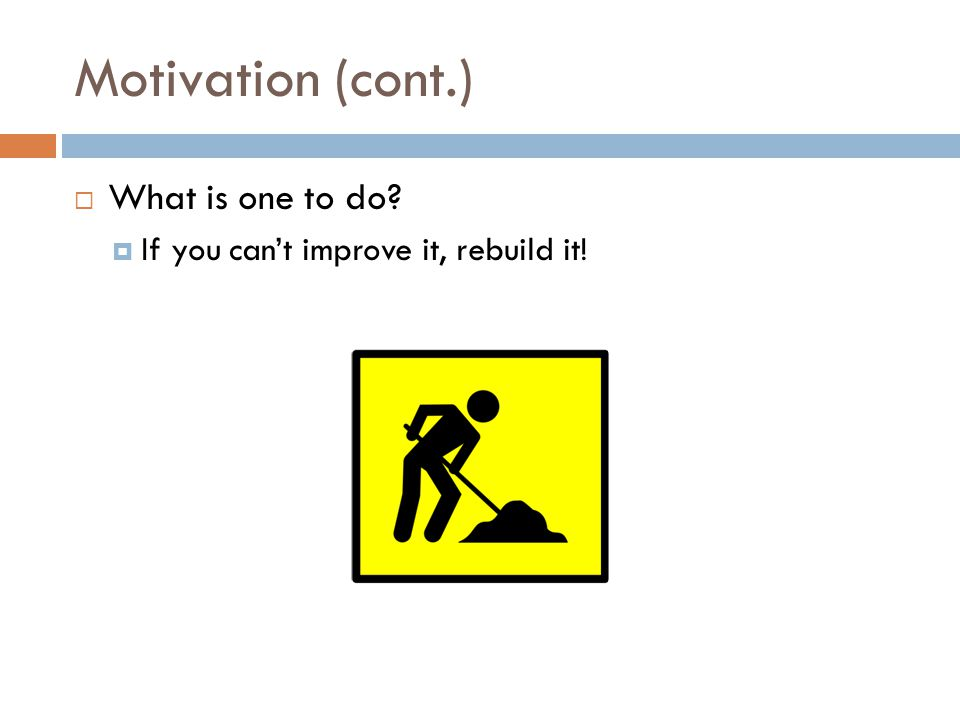 Motivation (cont.) What is one to do If you cant improve it, rebuild it!
