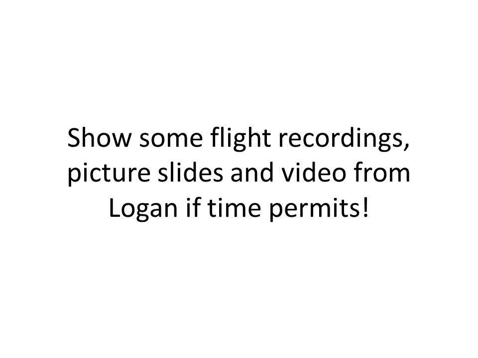 Show some flight recordings, picture slides and video from Logan if time permits!