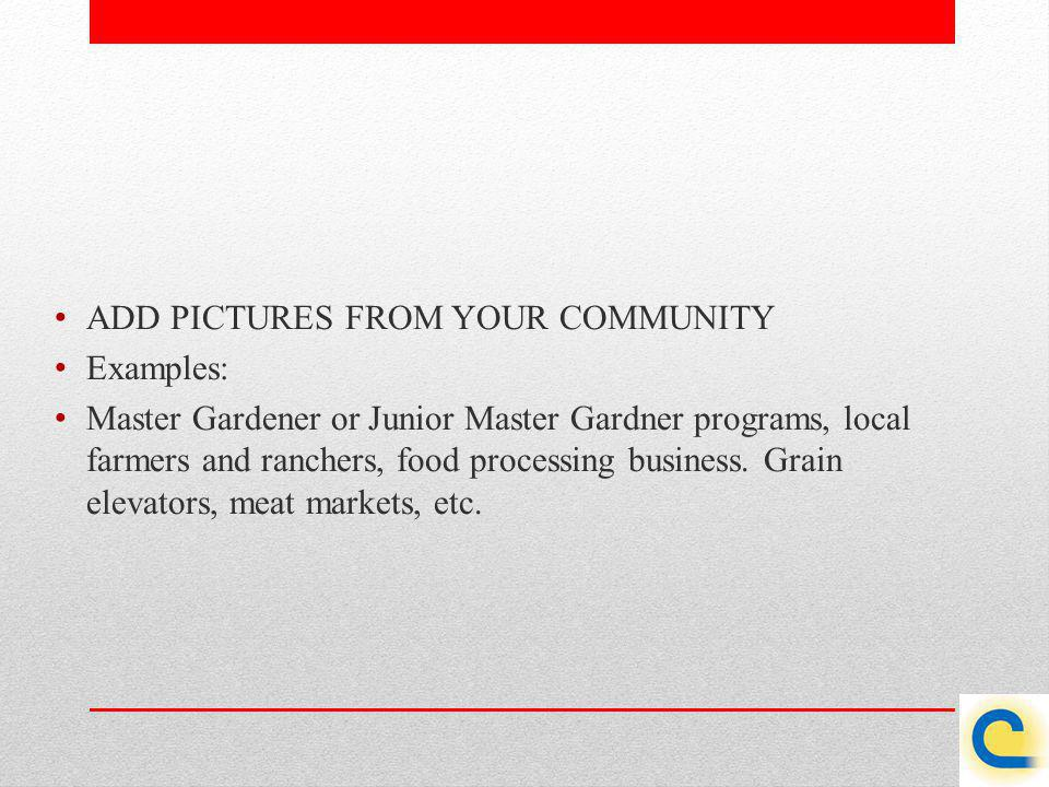ADD PICTURES FROM YOUR COMMUNITY Examples: Master Gardener or Junior Master Gardner programs, local farmers and ranchers, food processing business. Gr