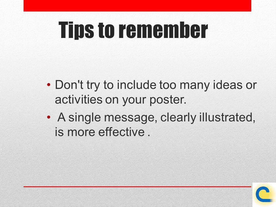 Tips to remember Don't try to include too many ideas or activities on your poster. A single message, clearly illustrated, is more effective.