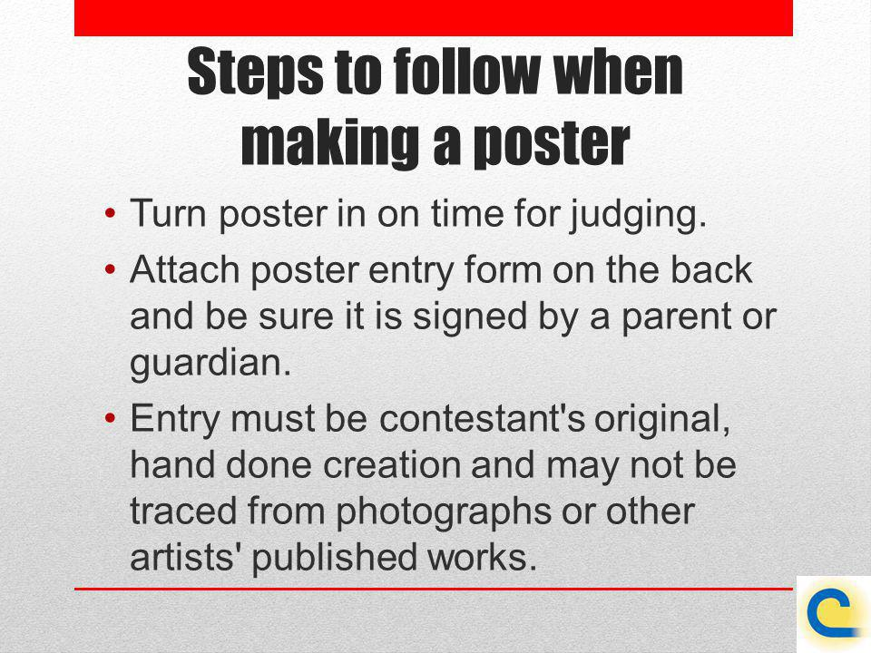 Steps to follow when making a poster Turn poster in on time for judging. Attach poster entry form on the back and be sure it is signed by a parent or