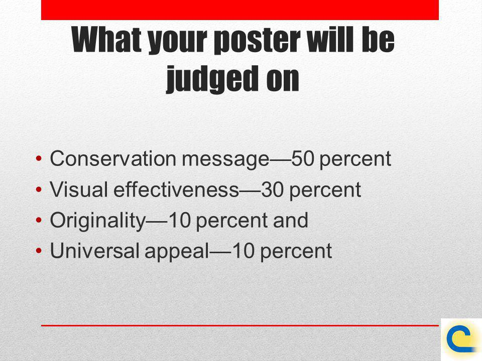 What your poster will be judged on Conservation message50 percent Visual effectiveness30 percent Originality10 percent and Universal appeal10 percent