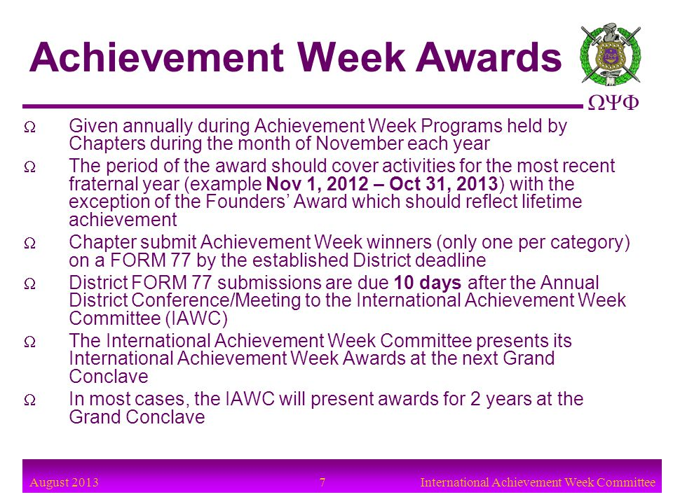 August 2013 8International Achievement Week Committee The total of all supporting data for the individual award nomination is limited to four (4) pages (single-sided) The criteria for each award is in the FORM 77 The Chapter Basileus and KRS must authenticate the last page of the FORM 77 FORM 77s cover letters with only resumes attached will not be accepted FORM 77 in the update-able format is available at www.oppf.org (Members Section under FORMS)www.oppf.org Check submissions for spelling, grammar, appropriate content, and completeness Chapters must submit the FORM 77s to the District Achievement Week Chairman by the following date: _________________ Achievement Week Awards