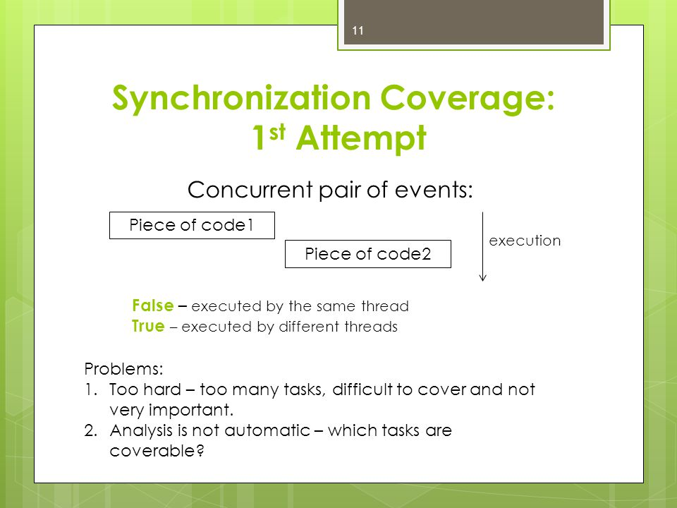 Synchronization Coverage: 1 st Attempt Concurrent pair of events: Piece of code1 Piece of code2 execution False – executed by the same thread True – executed by different threads Problems: 1.Too hard – too many tasks, difficult to cover and not very important.