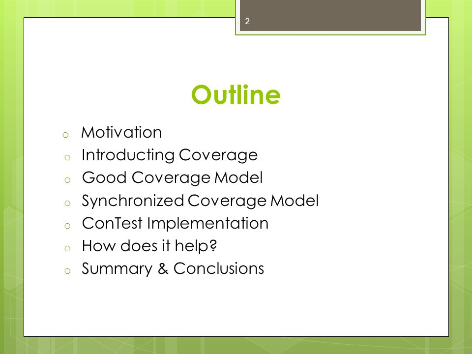 Outline o Motivation o Introducting Coverage o Good Coverage Model o Synchronized Coverage Model o ConTest Implementation o How does it help.