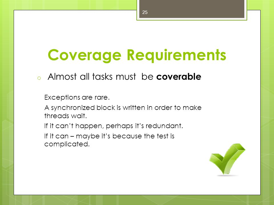 Coverage Requirements o Almost all tasks must be coverable Exceptions are rare.