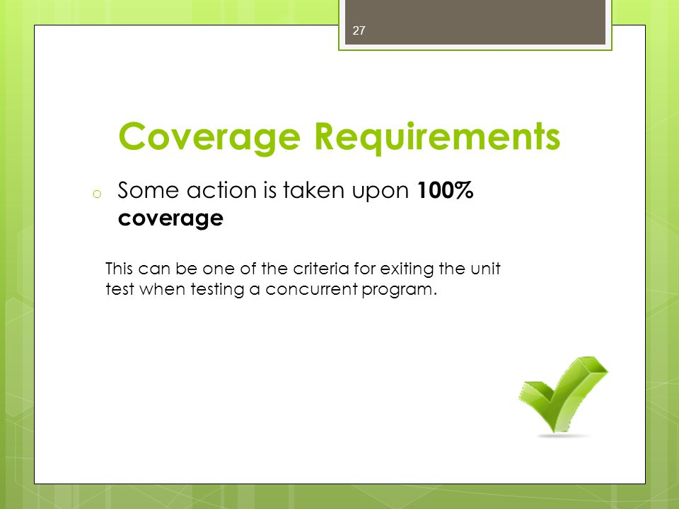 Coverage Requirements o Some action is taken upon 100% coverage This can be one of the criteria for exiting the unit test when testing a concurrent program.