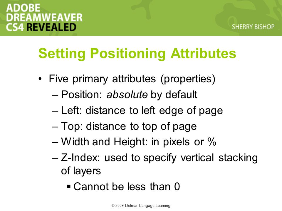 © 2009 Delmar Cengage Learning Setting Positioning Attributes Five primary attributes (properties) –Position: absolute by default –Left: distance to left edge of page –Top: distance to top of page –Width and Height: in pixels or % –Z-Index: used to specify vertical stacking of layers Cannot be less than 0