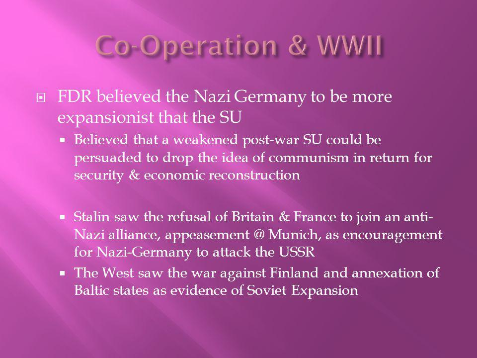 FDR believed the Nazi Germany to be more expansionist that the SU Believed that a weakened post-war SU could be persuaded to drop the idea of communism in return for security & economic reconstruction Stalin saw the refusal of Britain & France to join an anti- Nazi alliance, appeasement @ Munich, as encouragement for Nazi-Germany to attack the USSR The West saw the war against Finland and annexation of Baltic states as evidence of Soviet Expansion