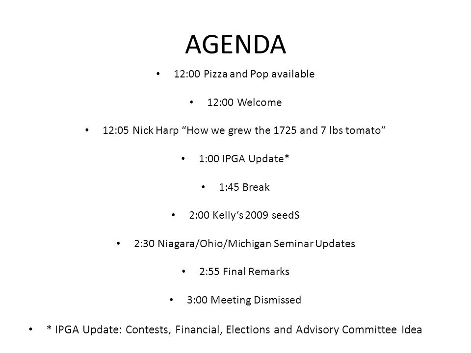 AGENDA 12:00 Pizza and Pop available 12:00 Welcome 12:05 Nick Harp How we grew the 1725 and 7 lbs tomato 1:00 IPGA Update* 1:45 Break 2:00 Kellys 2009 seedS 2:30 Niagara/Ohio/Michigan Seminar Updates 2:55 Final Remarks 3:00 Meeting Dismissed * IPGA Update: Contests, Financial, Elections and Advisory Committee Idea
