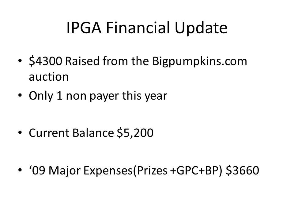 IPGA Financial Update $4300 Raised from the Bigpumpkins.com auction Only 1 non payer this year Current Balance $5,200 09 Major Expenses(Prizes +GPC+BP) $3660