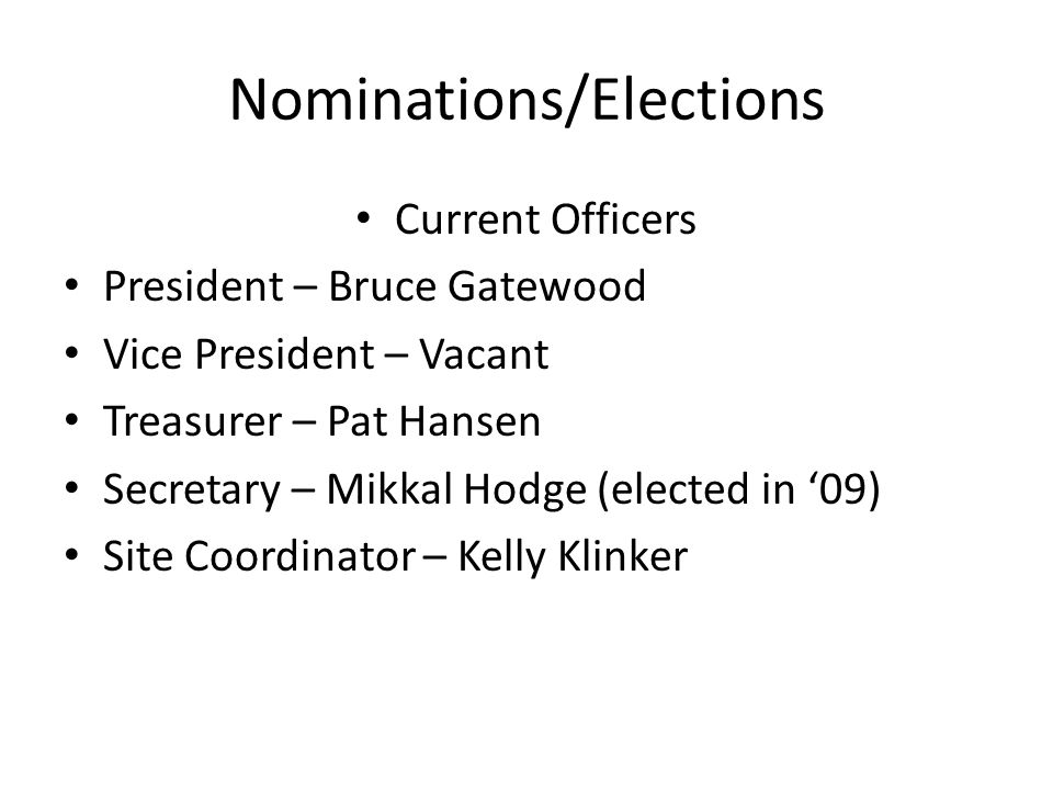 Nominations/Elections Current Officers President – Bruce Gatewood Vice President – Vacant Treasurer – Pat Hansen Secretary – Mikkal Hodge (elected in 09) Site Coordinator – Kelly Klinker