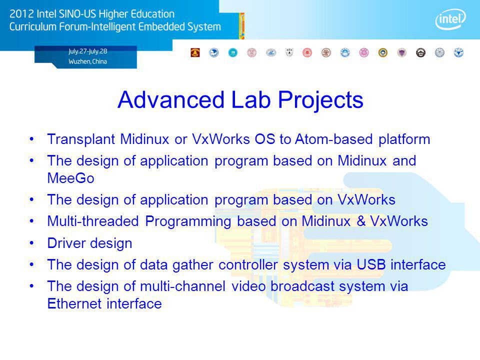Advanced Lab Projects Transplant Midinux or VxWorks OS to Atom-based platform The design of application program based on Midinux and MeeGo The design of application program based on VxWorks Multi-threaded Programming based on Midinux & VxWorks Driver design The design of data gather controller system via USB interface The design of multi-channel video broadcast system via Ethernet interface