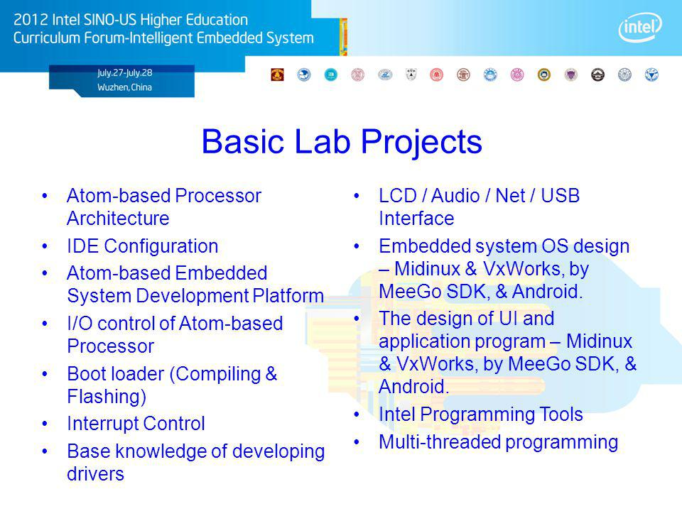 Basic Lab Projects Atom-based Processor Architecture IDE Configuration Atom-based Embedded System Development Platform I/O control of Atom-based Processor Boot loader (Compiling & Flashing) Interrupt Control Base knowledge of developing drivers LCD / Audio / Net / USB Interface Embedded system OS design – Midinux & VxWorks, by MeeGo SDK, & Android.