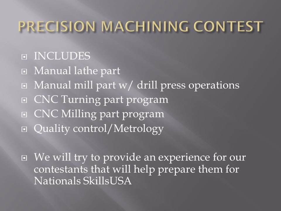 INCLUDES Manual lathe part Manual mill part w/ drill press operations CNC Turning part program CNC Milling part program Quality control/Metrology We will try to provide an experience for our contestants that will help prepare them for Nationals SkillsUSA