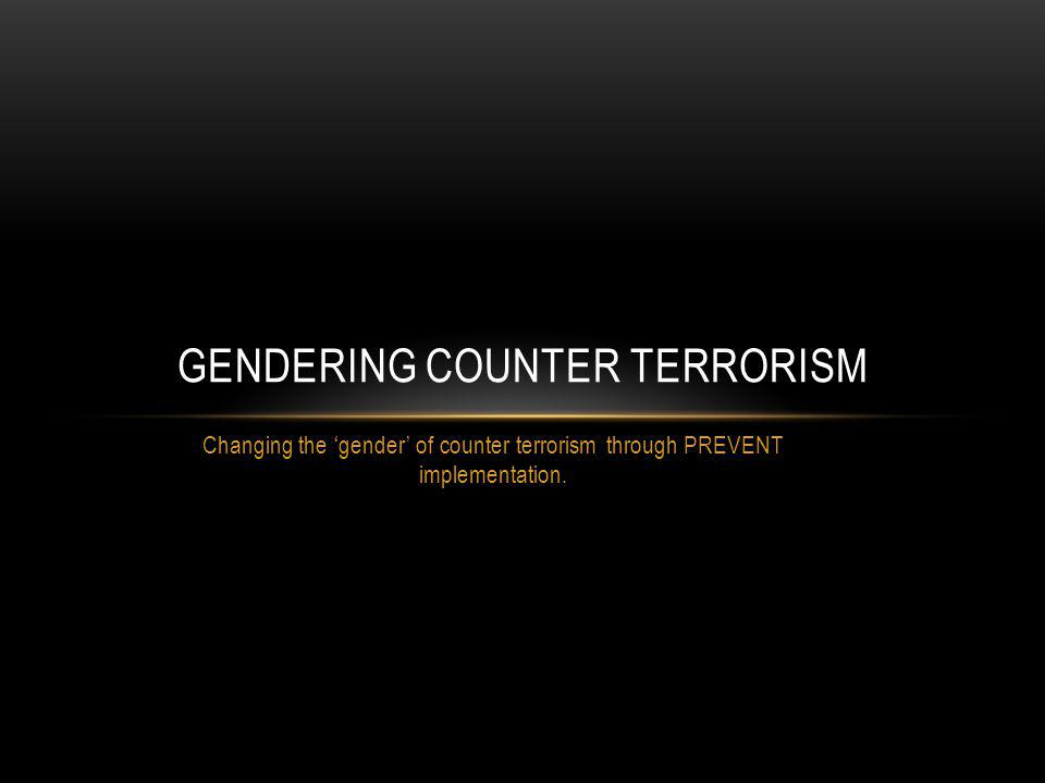 Changing the gender of counter terrorism through PREVENT implementation.
