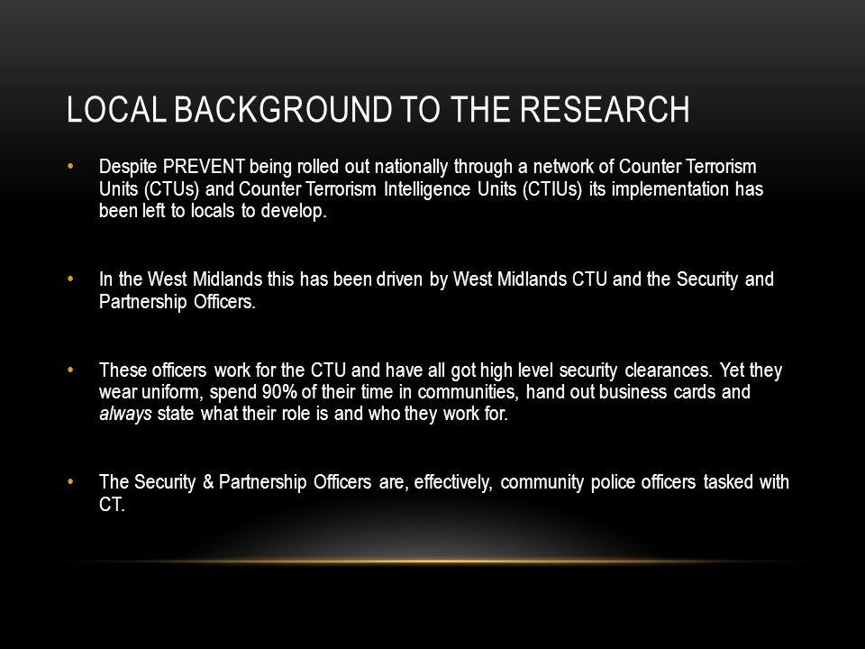 LOCAL BACKGROUND TO THE RESEARCH Despite PREVENT being rolled out nationally through a network of Counter Terrorism Units (CTUs) and Counter Terrorism