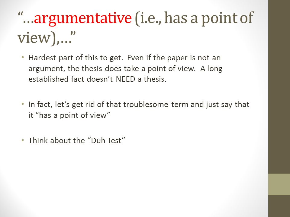 …argumentative (i.e., has a point of view),… Hardest part of this to get. Even if the paper is not an argument, the thesis does take a point of view.
