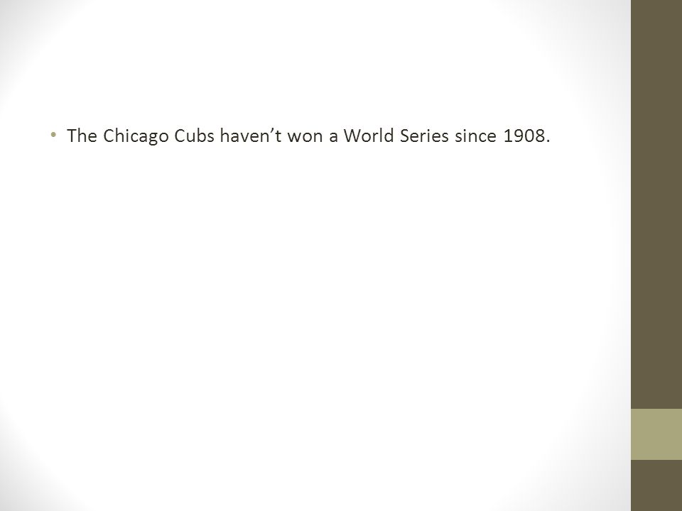 The Chicago Cubs havent won a World Series since 1908.