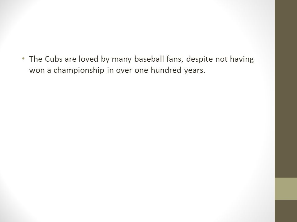 The Cubs are loved by many baseball fans, despite not having won a championship in over one hundred years.