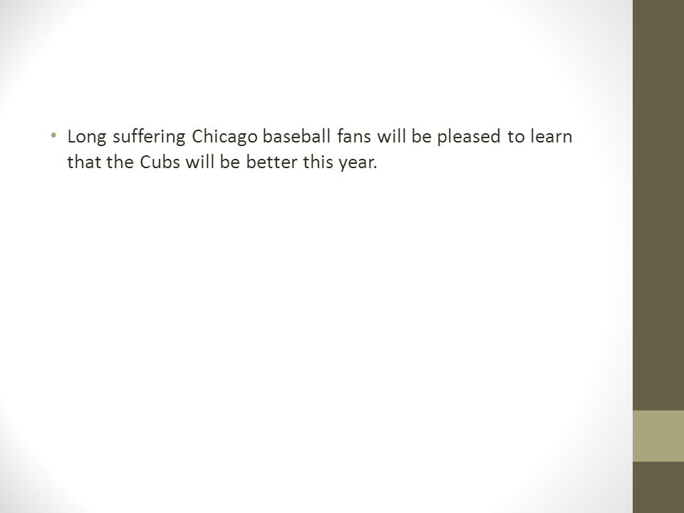 Long suffering Chicago baseball fans will be pleased to learn that the Cubs will be better this year.
