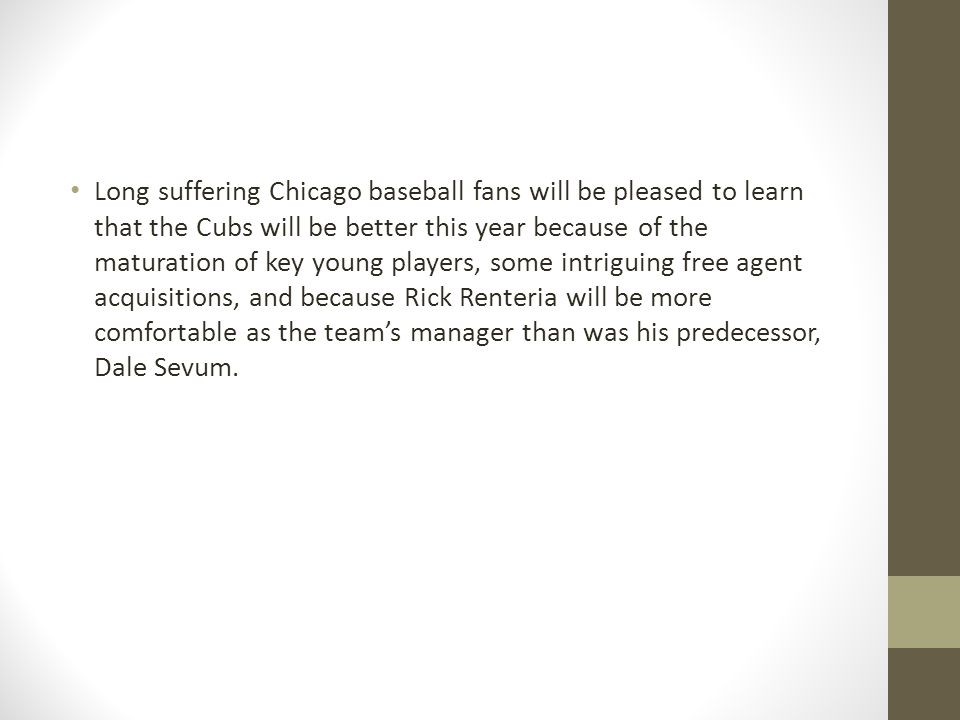 Long suffering Chicago baseball fans will be pleased to learn that the Cubs will be better this year because of the maturation of key young players, some intriguing free agent acquisitions, and because Rick Renteria will be more comfortable as the teams manager than was his predecessor, Dale Sevum.