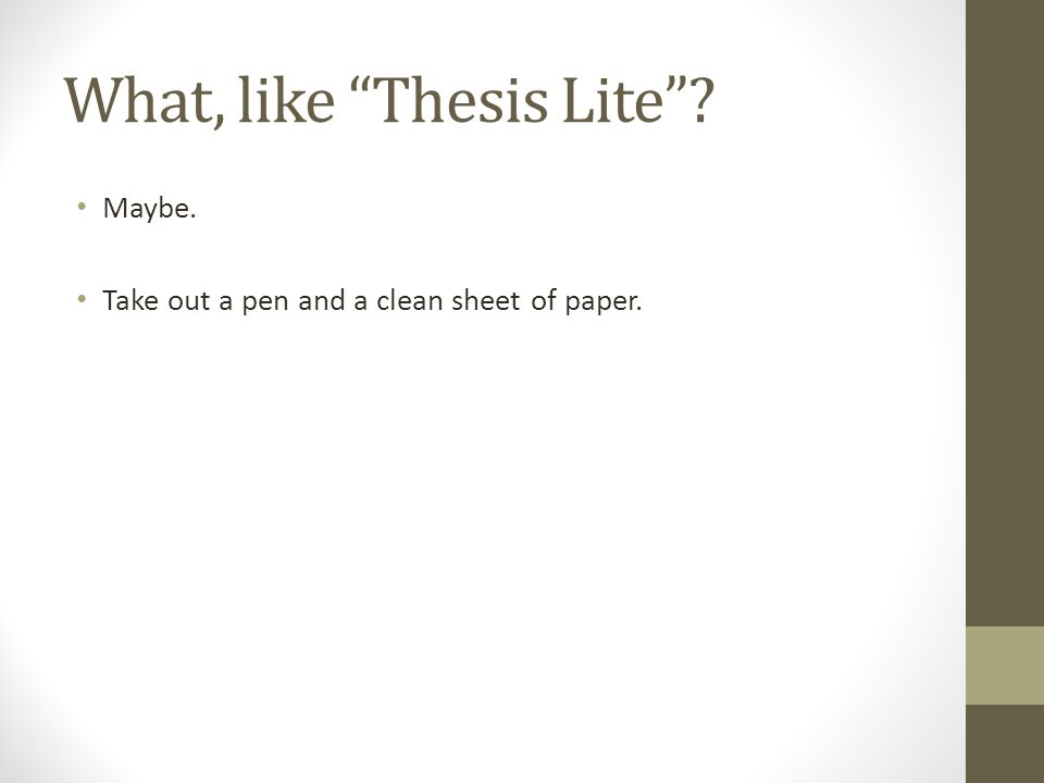 What, like Thesis Lite Maybe. Take out a pen and a clean sheet of paper.