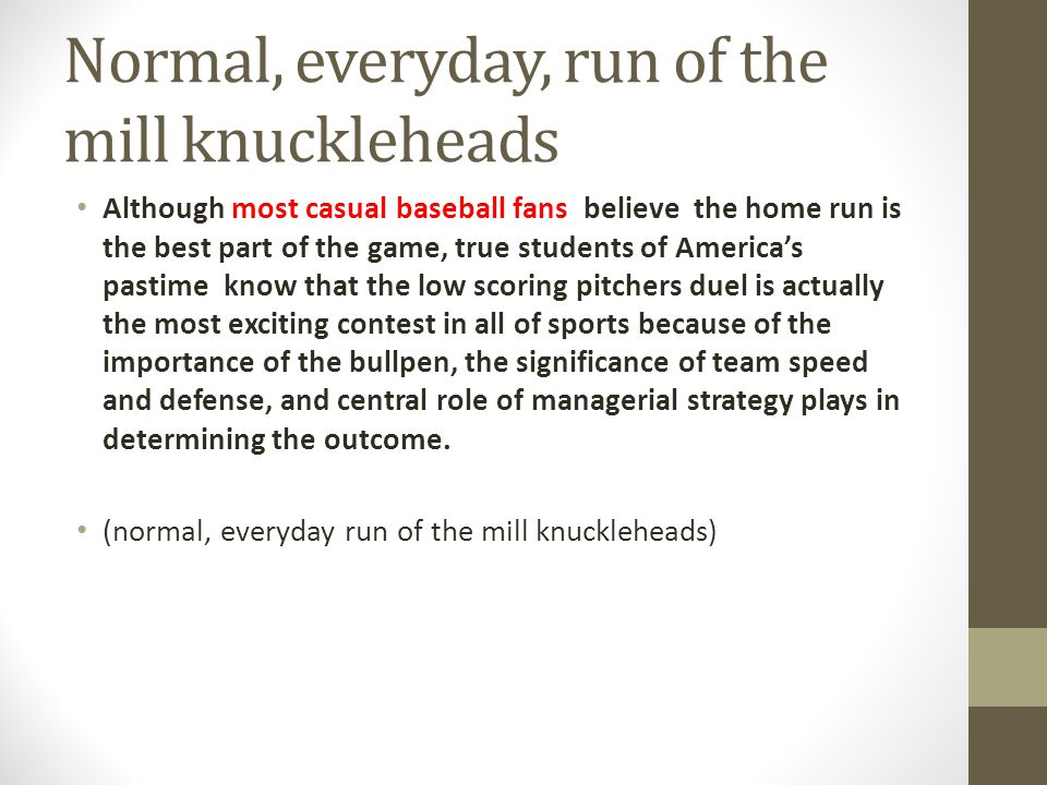 Normal, everyday, run of the mill knuckleheads Although most casual baseball fans believe the home run is the best part of the game, true students of Americas pastime know that the low scoring pitchers duel is actually the most exciting contest in all of sports because of the importance of the bullpen, the significance of team speed and defense, and central role of managerial strategy plays in determining the outcome.