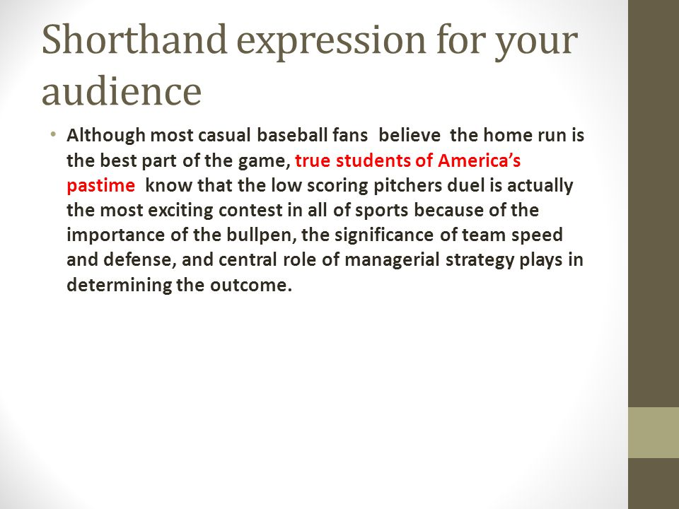 Shorthand expression for your audience Although most casual baseball fans believe the home run is the best part of the game, true students of Americas pastime know that the low scoring pitchers duel is actually the most exciting contest in all of sports because of the importance of the bullpen, the significance of team speed and defense, and central role of managerial strategy plays in determining the outcome.